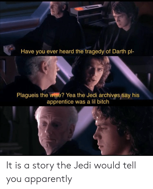 lil bitch: Have you ever heard the tragedy of Darth pl-  Plagueis the wise? Yea the Jedi archives say his  apprentice was a lil bitch It is a story the Jedi would tell you apparently
