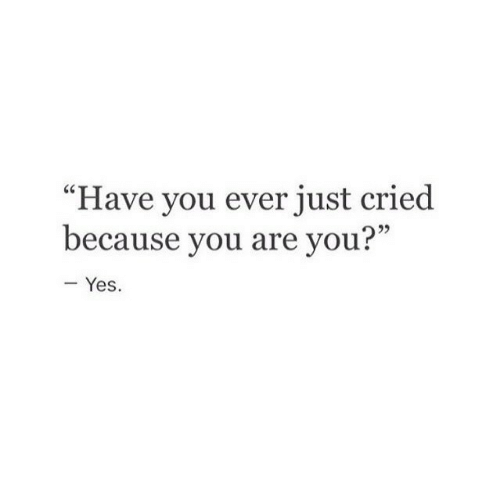 """Yes, You, and Just: """"Have you ever just cried  because you are you?""""  25  - Yes."""