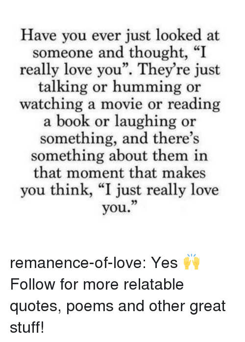 """humming: Have you ever just looked at  someone and thought, """"I  really love you"""". They're just  talking or humming or  watching a movie or reading  a book or laughing or  something, and there's  something about them in  that moment that makes  you think, """"I just really love  you."""" remanence-of-love:  Yes 🙌  Follow for more relatable quotes, poems and other great stuff!"""