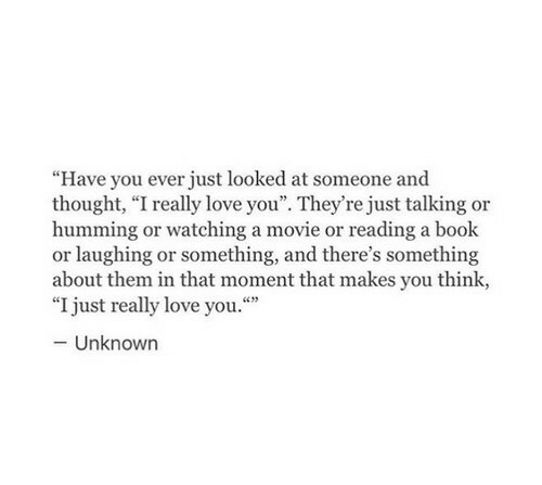 """Love, Book, and Movie: """"Have you ever just looked at someone and  thought, """"I really love you"""". They're just talking or  humming or watching a movie or reading a book  or laughing or something, and there's something  about them in that moment that makes you think,  """"I just really love you.""""  -Unknown"""