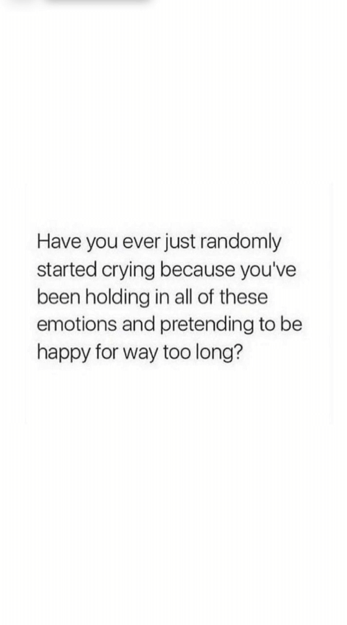 Youve Been: Have you ever just randomly  started crying because you've  been holding in all of these  emotions and pretending to be  happy for way too long?