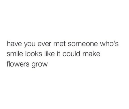 Flowers, Smile, and Grow: have you ever met someone who's  smile looks like it could make  flowers grow