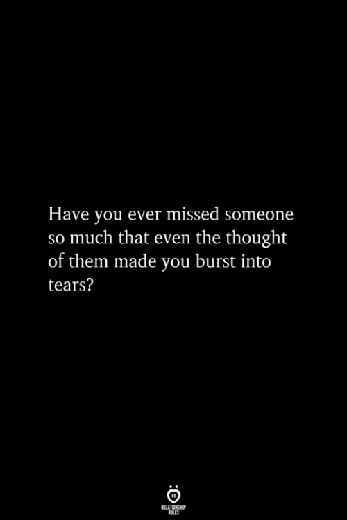 Thought, Them, and You: Have you ever missed someone  so much that even the thought  of them made you burst into  tears?