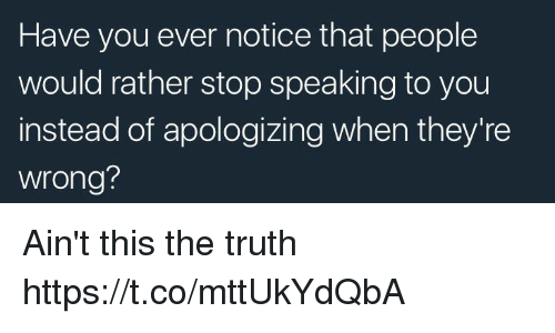 Funny, Truth, and You: Have you ever notice that people  would rather stop speaking to you  instead of apologizing when they're  wrong? Ain't this the truth https://t.co/mttUkYdQbA