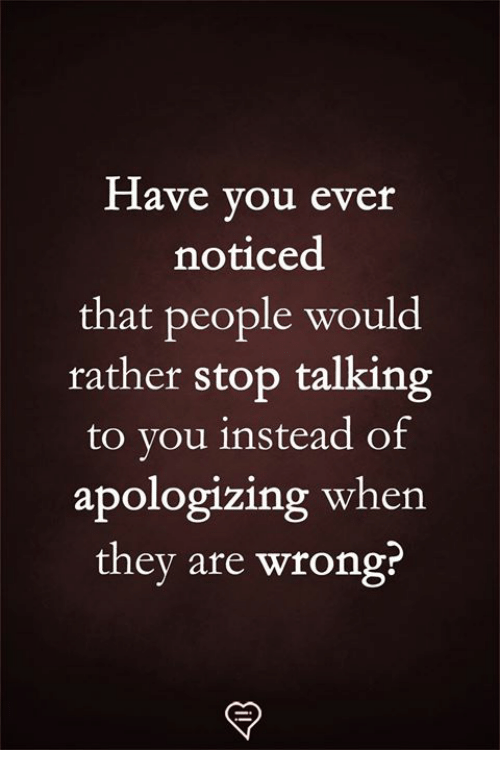 apologizing: Have you ever  noticed  that people would  rather stop talking  to you instead of  apologizing when  they are wrong?