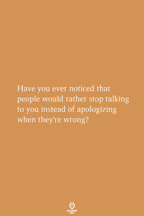 You, Stop, and People: Have you ever noticed that  people would rather stop talking  to you instead of apologizing  when they're wrong?