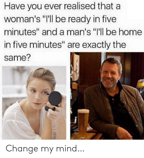 "Five Minutes: Have you ever realised that a  woman's ""Ill be ready in five  minutes"" and a man's ""I'll be home  in five minutes"" are exactly the  same? Change my mind…"
