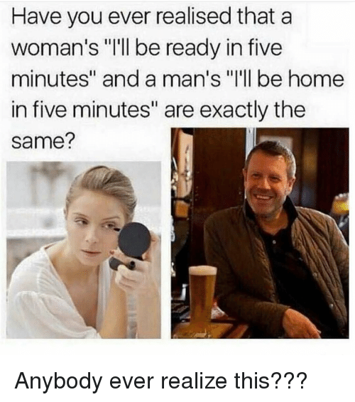 "Memes, Home, and 🤖: Have you ever realised that a  woman's ""'ll be ready in five  minutes"" and a man's ""I'll be home  in five minutes"" are exactly the  same? Anybody ever realize this???"