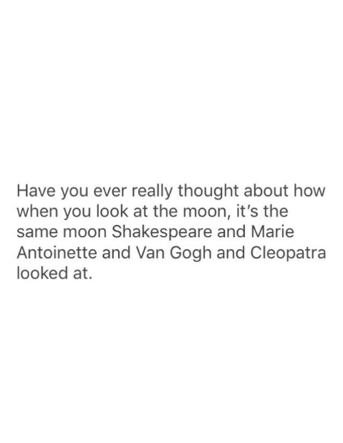 marie: Have you ever really thought about how  when you look at the moon, it's the  same moon Shakespeare and Marie  Antoinette and Van Gogh and Cleopatra  looked at.