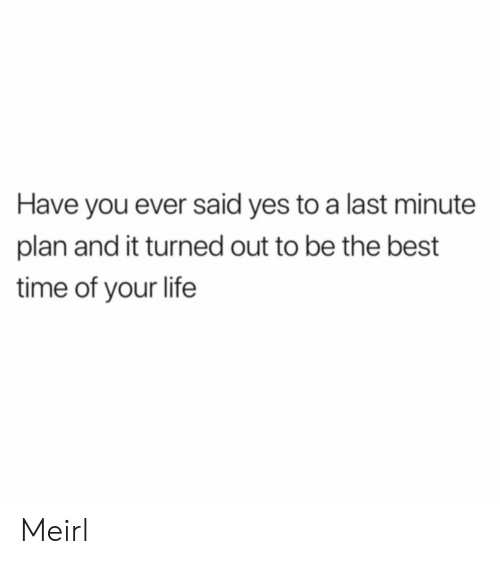 Be The Best: Have you ever said yes to a last minute  plan and it turned out to be the best  time of your life Meirl