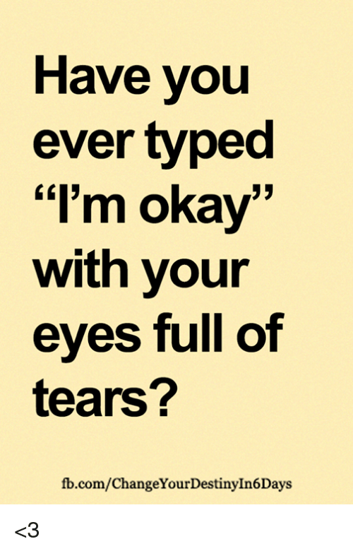 "Memes, fb.com, and Okay: Have you  ever typed  ""I'm okay  with your  eves full of  tears?  fb.com/ChangeYourDestinyIn6Days <3"