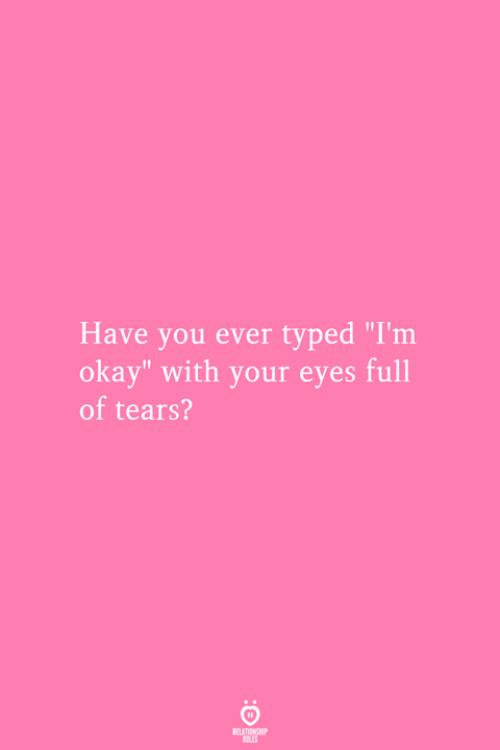 """Okay, You, and Tears: Have you ever typed """"I'm  okay"""" with your eyes full  of tears?  RELATIONSMIP  ES"""