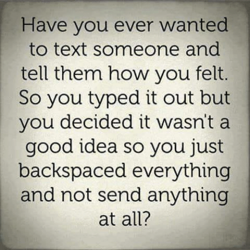 Memes, Good, and Text: Have you ever wanted  to text someone and  tell them how you felt.  So you typed it out but  you decided it wasn't a  good idea so you just  backspaced everything  and not send anything  at all?