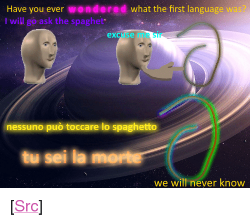 "I Will Go: Have you ever wondered what the first language wa  I will go ask the spaghet  excuse me Sir  nessuno può toccare lo spaghetto  tu sei la morte  we will never know <p>[<a href=""https://www.reddit.com/r/surrealmemes/comments/8cexil/s_p_a_g_h_e_t_t_o_m_o_ss_o/"">Src</a>]</p>"