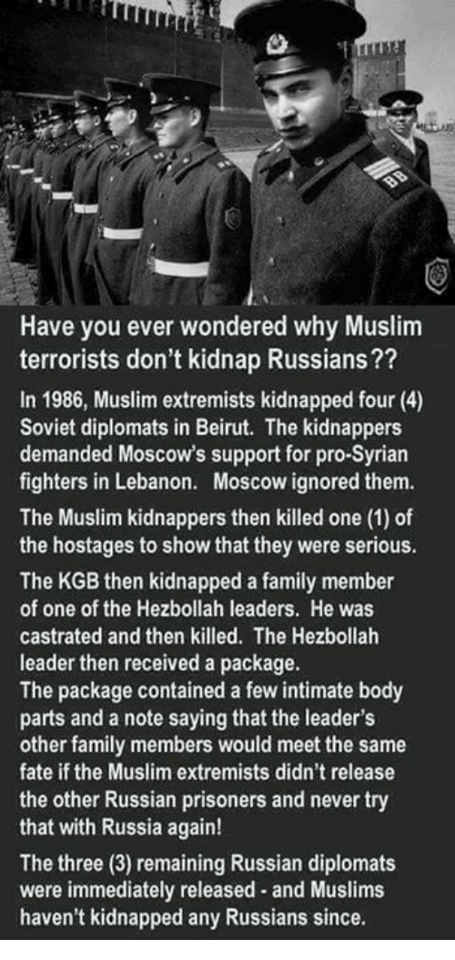 Bodies , Family, and Ignorant: Have you ever wondered why Muslim  terrorists don't kidnap Russians??  In 1986, Muslim extremists kidnapped four (4)  Soviet diplomats in Beirut. The kidnappers  demanded Moscow's support for pro-Syrian  fighters in Lebanon. Moscow ignored them.  The Muslim kidnappers then killed one (1) of  the hostages to show that they were serious.  The KGB then kidnapped a family member  of one of the Hezbollah leaders. He was  castrated and then killed. The Hezbollah  leader then received a package.  The package contained a few intimate body  parts and a note saying that the leader's  other family members would meet the same  fate if the Muslim extremists didn't release  the other Russian prisoners and never try  that with Russia again!  The three (3) remaining Russian diplomats  were immediately released and Muslims  haven't kidnapped any Russians since.