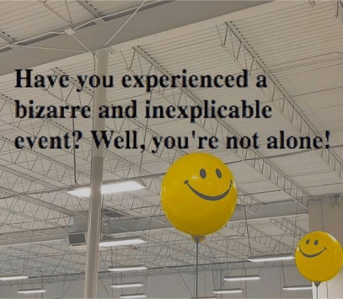 experienced: Have you experienced a  bizarre and inexplicable  event? Well, you're not alone!