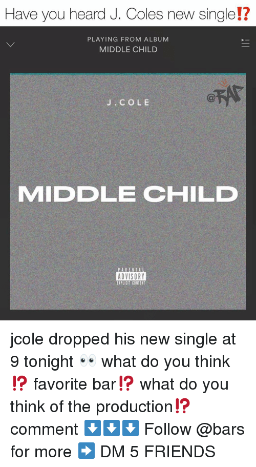 Friends, J. Cole, and Memes: Have you heard J. Coles new single!?  12  PLAYING FROM ALBUM  MIDDLE CHILD  J. COLE  MIDDLE CHILD  ADVISORY  EXPLICIT CONTENT jcole dropped his new single at 9 tonight 👀 what do you think⁉️ favorite bar⁉️ what do you think of the production⁉️ comment ⬇️⬇️⬇️ Follow @bars for more ➡️ DM 5 FRIENDS