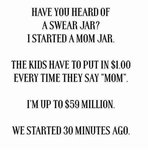 """Jarreds: HAVE YOU HEARD OF  A SWEAR JAR?  I STARTED A MOM JAR.  THE KIDS HAVE TO PUT IN $1.00  EVERY TIME THEY SAY """"MOM""""  02  95  IM UP TO $59 MILLION  WE STARTED 30 MINUTES AGO"""