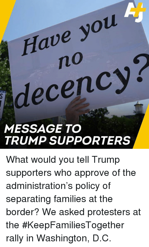 Memes, Trump, and 🤖: Have you  no  decency?  MESSAGE TO  TRUMP SUPPORTERS What would you tell Trump supporters who approve of the administration's policy of separating families at the border?   We asked protesters at the #KeepFamiliesTogether rally in Washington, D.C.