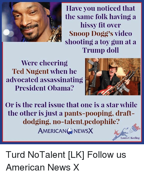 Memes, News, and Obama: Have you noticed that  the same folk having a  hissy fit over  Snoop Dogg's video  shooting a toy gun at a  Trump doll  Were cheering  Ted Nugent when he  advocated assassinating  President Obama?  Or is the real issue that one is a star while  the other is just a pants-pooping, draft  dodging, no-talent, pedophile?  AMERICANG NEWSX  Laura C Keeling Turd NoTalent [LK] Follow us American News X