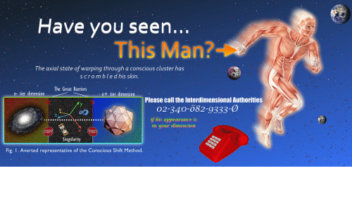Singularity, Skin, and Fig: Have you seen...  This Man?  The axial state of warping through a conscious cluster has  scrombled his skin.  The Great Barriers  nt ier dimensionlease callt  n- tier dimension  Please call the Interdimensional Authorities  02-340-082-9333-0  if his appearance is  in your dimension  STOP  90T2  Singularity  Fig. I. Averted representative of the Conscious Shift Method