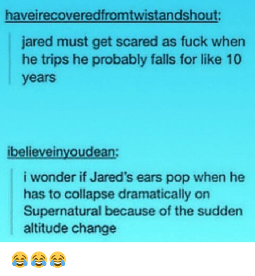 Memes, Pop, and Fuck: haveirecoveredfromtwistandshout:  jared must get scared as fuck when  he trips he probably falls for like 10  years  ibelievei  oudean  i wonder if Jared's ears pop when he  has to collapse dramatically on  Supernatural because of the sudden  altitude change 😂😂😂