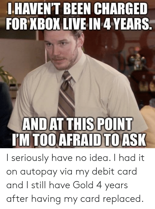 xbox live: .HAVEN'T BEEN CHARGED  FOR XBOX LIVE IN 4YEARS  AND  AT THIS POINT  M TOO AFRAID TO ASK I seriously have no idea. I had it on autopay via my debit card and I still have Gold 4 years after having my card replaced.