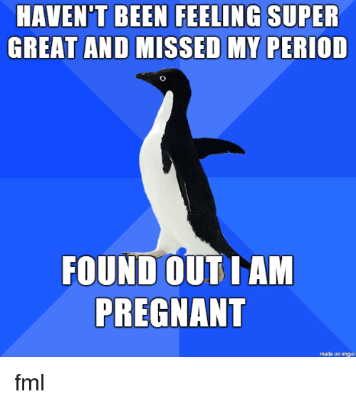 Fml, Period, and Pregnant: HAVEN'T BEEN FEELING SUPER  GREAT AND MISSED MY PERIOD  FOUND OUT IAM  PREGNANT  made on imgur fml