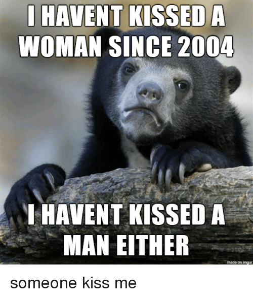 Imgur, Kiss, and Man: HAVENT KISSED A  WOMAN SINGE 2004  HAVENT KISSED A  MAN EITHER  made on imgur someone kiss me