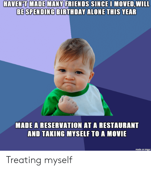 Being Alone, Birthday, and Friends: HAVEN'T MADE MANY FRIENDS SINCE I MOVED,WILL  BE SPENDING BIRTHDAY ALONE THIS YEAR  MADE A RESERVATION AT A RESTAURANT  AND TAKING MYSELF TO A MOVIE  made on imgur Treating myself