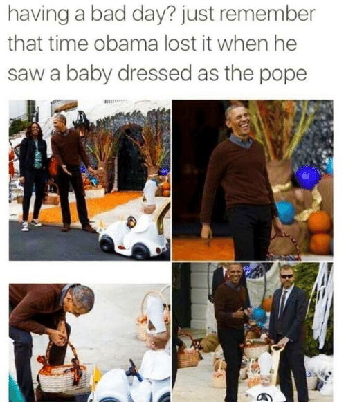 the pope: having a bad day? just remember  that time obama lost it when he  saw a baby dressed as the pope