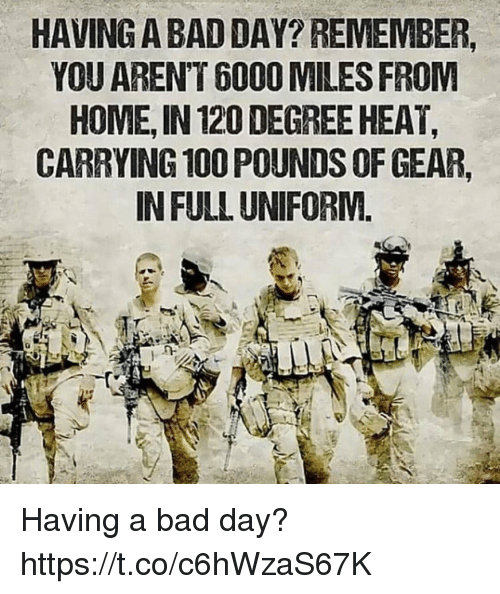 Anaconda, Bad, and Bad Day: HAVING A BAD DAY? REMEMBER  YOU AREN'T 6000 MILES FROM  HOME, IN 120 DEGREE HEAT,  CARRYING 100 POUNDS OF GEAR,  IN FULL UNIFORM. Having a bad day? https://t.co/c6hWzaS67K