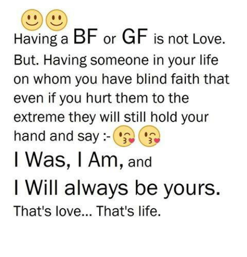Life, Love, and Memes: Having a BF or GF is not Love.  But. Having someone in your life  on whom you have blind faith that  even if you hurt them to the  extreme they will still hold your  hand and say  l Was, I Am, and  I Will always be yours.  That's love... That's life.