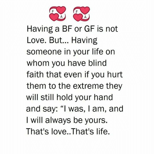 """Life, Love, and Memes: Having a BF or GF is not  Love. But... Having  someone in your life on  whom you have blind  faith that even if you hurt  them to the extreme they  will still hold your hand  and say: """"I was, I am, and  I will always be yours  That's love..That's life."""