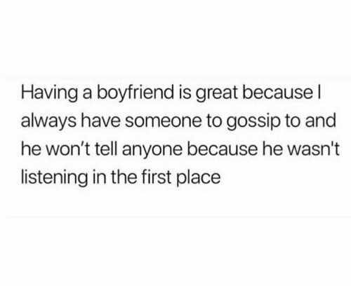 Girl Memes, Boyfriend, and First: Having a boyfriend is great because l  always have someone to gossip to and  he won't tell anyone because he wasn't  listening in the first place