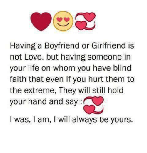 Life, Love, and Memes: Having a Boyfriend or Girlfriend is  not Love. but having someone in  your life on whom you have blind  faith that even If you hurt them to  the extreme, They will still hold  your hand and say:  I was, I am, I will always be yours.