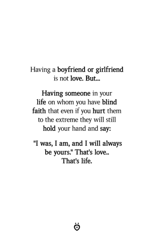 "Life, Love, and Girlfriend: Having a boyfriend or girlfriend  is not love. But...  Having someone in your  life on whom you have blind  faith that even if you hurt them  to the extreme they will still  hold  your hand and say:  ""I was, I am, and I will always  be yours."" That's love  That's life."