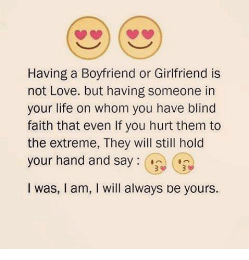 Life, Love, and Memes: Having a Boyfriend or Girlfriend is  not Love. but having someone in  your life on whom you have blind  faith that even lf you hurt them to  the extreme, They will still hold  your hand and say  I was, l am, I will always be yours