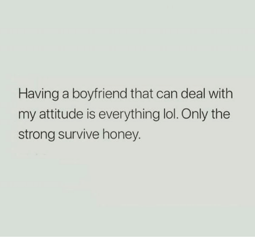 Lol, Relationships, and Boyfriend: Having a boyfriend that can deal with  my attitude is everything lol. Only the  strong survive honey.