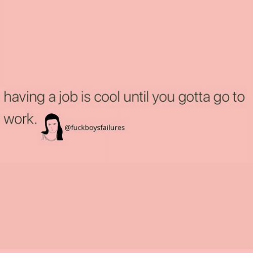 Work, Cool, and Girl Memes: having a job is cool until you gotta go to  work  @fuckboysfailures