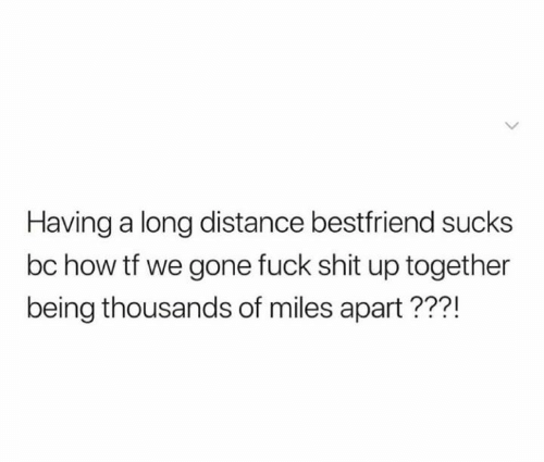 Relationships, Shit, and Fuck: Having a long distance bestfriend sucks  bc how tf we gone fuck shit up together  being thousands of miles apart???!
