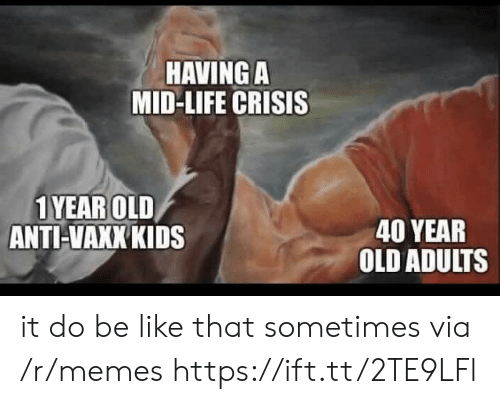 Be Like, Life, and Memes: HAVING A  MID-LIFE CRISIS  1YEAROLD  ANTI-VAKK KIDS  40 YEAR  OLD ADULTS it do be like that sometimes via /r/memes https://ift.tt/2TE9LFl