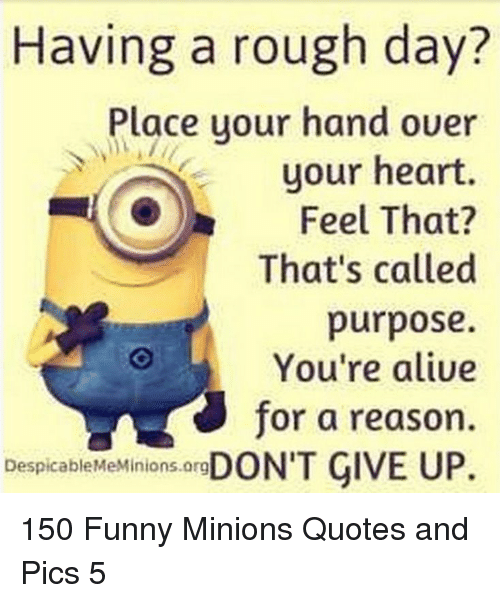 Funny, Heart, and Minions: Having a rough day?  Place your hand ouer  your heart.  Feel That?  That's called  purpose.  You're aliue  for a reason.  DespicableMeMinions.org 150 Funny Minions Quotes and Pics 5