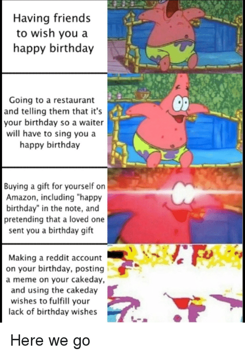 """birthday wishes: Having friends  to wish you a  happy birthday  Going to a restaurant  and telling them that it's  your birthday so a waiter  will have to sing you a  happy birthday  0  Buying a gift for yourself on  Amazon, including """"happy  birthday"""" in the note, and  pretending that a loved one  sent you a birthday gift  Making a reddit account  on your birthday, posting  a meme on your cakeday,  and using the cakeday  wishes to fulfill your  lack of birthday wishes Here we go"""