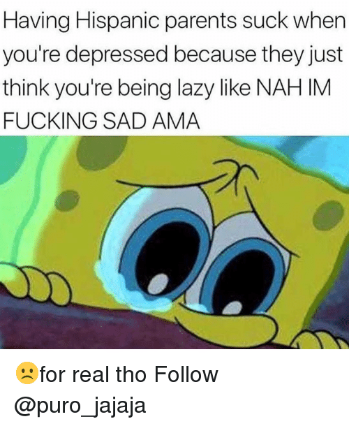 Fucking, Lazy, and Memes: Having Hispanic parents suck when  you're depressed because they just  think you're being lazy like NAH IM  FUCKING SAD AMA ☹️for real tho Follow @puro_jajaja