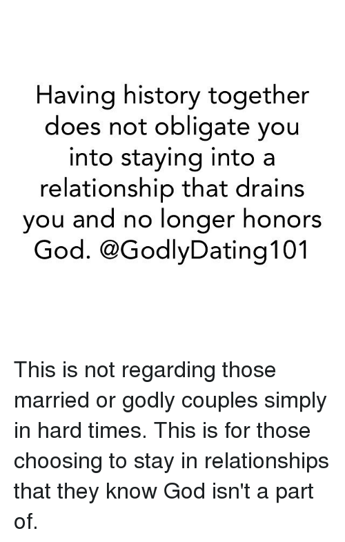 obliged: Having history together  does not obligate you  into staying into a  relationship that drains  you and no longer honors  God. CGodlyDating 101 This is not regarding those married or godly couples simply in hard times. This is for those choosing to stay in relationships that they know God isn't a part of.