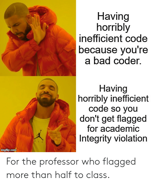 Violation: Having  horribly  inefficient code  because you're  a bad coder.  Having  horribly inefficient  code so you  don't get flagged  for academic  Integrity violation  imgflip.com For the professor who flagged more than half to class.