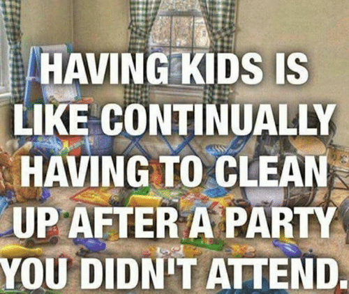 Dank, Party, and Kids: HAVING KIDS IS  LIKE CONTINUALLY  HAVING TO CLEAN  UPAFTER A PARTY  YOU DIDN'T ATTEND