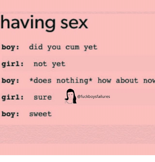 Cum, Sex, and Girl: having sex  boy: did you cum yet  girl: not yet  boy: does nothing how about now  girl: sure  boy: sweet  @fuckboysfailures
