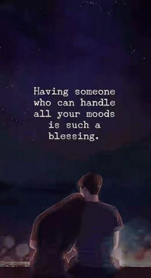 Who, Can, and All: Having someone  who can handle  all your moods  is such a  blessing.